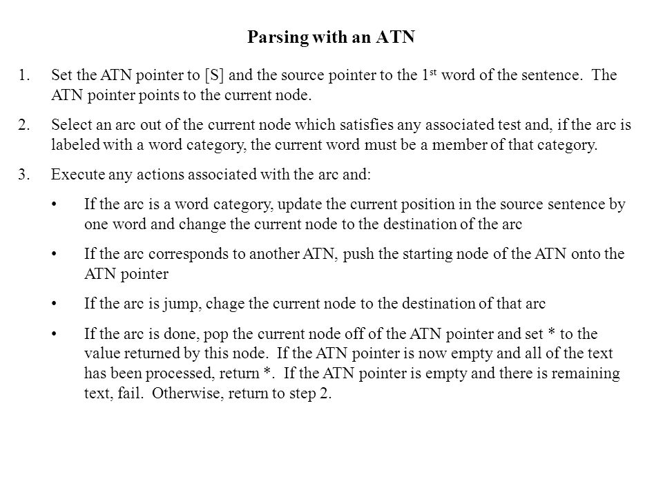 Parsing with an ATN Set the ATN pointer to [S] and the source pointer to the 1st word of the sentence. The ATN pointer points to the current node.